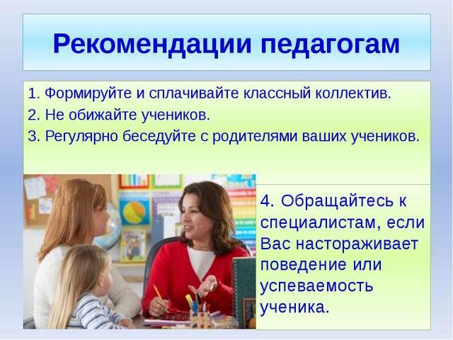 Рекомендации педагогам 1. Формируйте и сплачивайте классный коллектив. 2. Не...