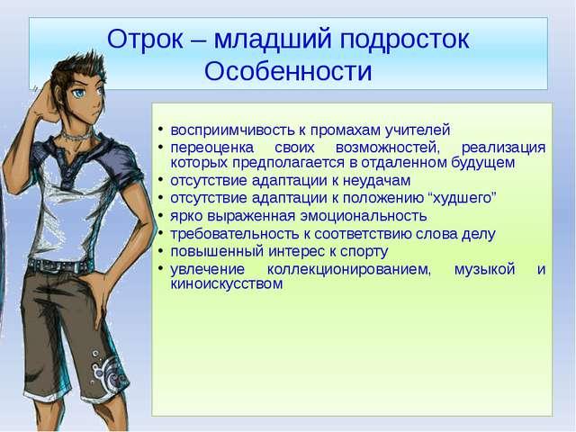 Отрок – младший подросток Особенности восприимчивость к промахам учителей пер...