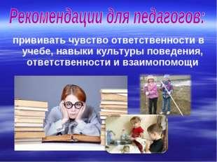 прививать чувство ответственности в учебе, навыки культуры поведения, ответст