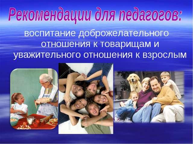 воспитание доброжелательного отношения к товарищам и уважительного отношения...