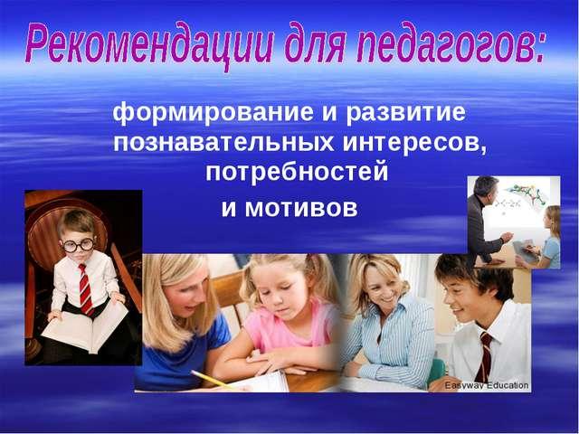 формирование и развитие познавательных интересов, потребностей и мотивов