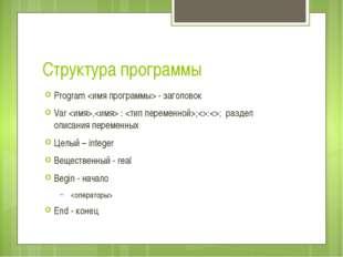 Структура программы Program  - заголовок Var , : ;:; раздел описания переменн
