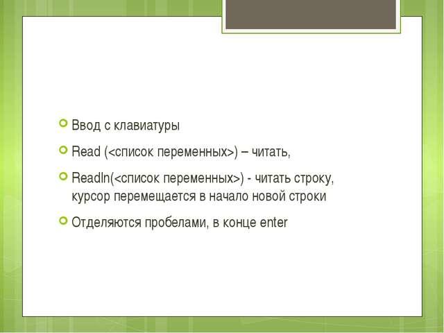 Ввод с клавиатуры Read () – читать, Readln() - читать строку, курсор перемещ...