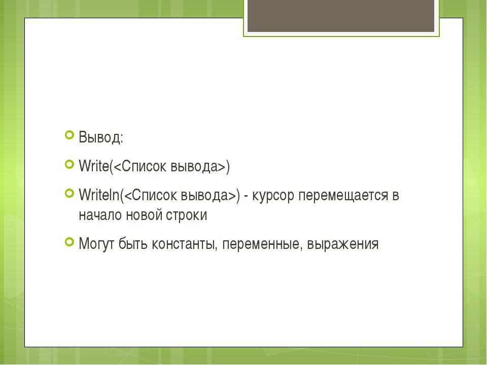 Вывод: Write() Writeln() - курсор перемещается в начало новой строки Могут б...