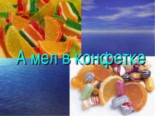 А мел в конфетке