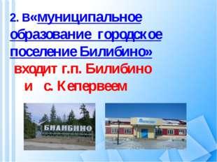 2. В«муниципальное образование городское поселение Билибино» входит г.п. Били