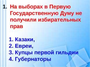 На выборах в Первую Государственную Думу не получили избирательных прав 1. Ка