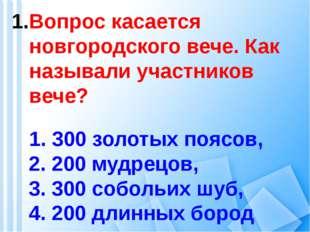 Вопрос касается новгородского вече. Как называли участников вече? 1. 300 зол
