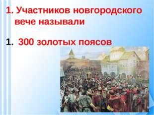 1. Участников новгородского вече называли 300 золотых поясов