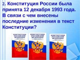2. Конституция России была принята 12 декабря 1993 года. В связи с чем внесен
