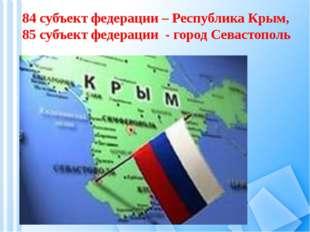 84 субъект федерации – Республика Крым, 85 субъект федерации - город Севасто