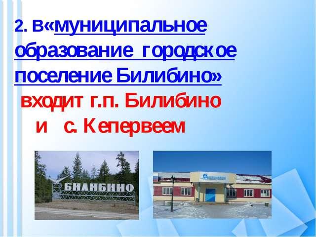 2. В«муниципальное образование городское поселение Билибино» входит г.п. Били...
