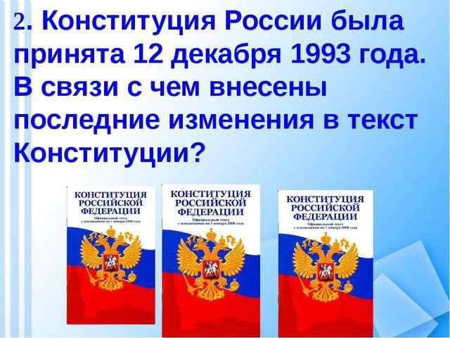 2. Конституция России была принята 12 декабря 1993 года. В связи с чем внесен...
