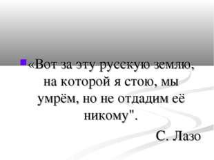 «Вот за эту русскую землю, на которой я стою, мы умрём, но не отдадим её нико