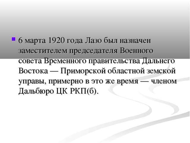 6 марта 1920 года Лазо был назначен заместителем председателя Военного совета...