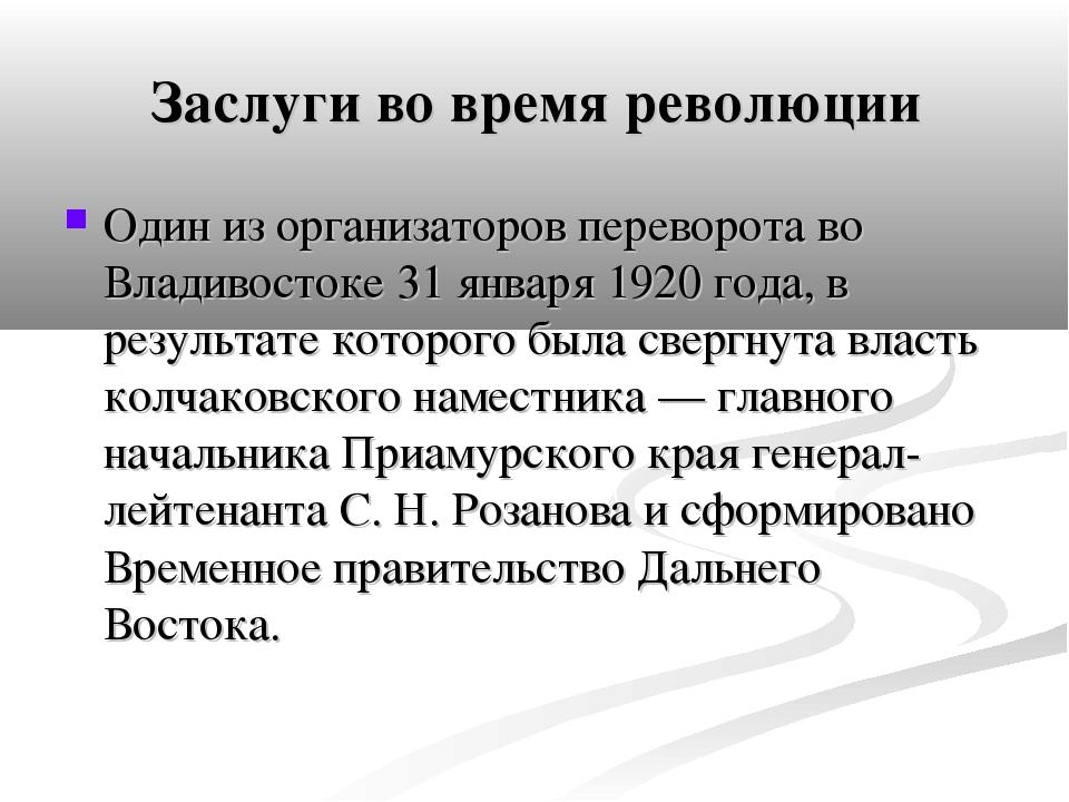 Заслуги во время революции Один из организаторов переворота во Владивостоке 3...