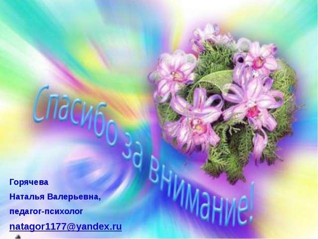 Горячева Наталья Валерьевна, педагог-психолог natagor1177@yandex.ru