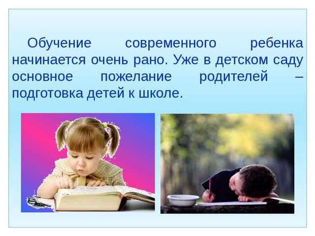 Обучение современного ребенка начинается очень рано. Уже в детском саду ос...