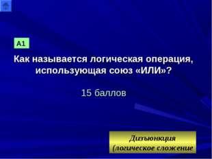 Как называется логическая операция, использующая союз «ИЛИ»? 15 баллов Дизъюн