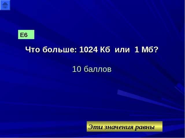 Что больше: 1024 Кб или 1 Мб? 10 баллов Эти значения равны Е6