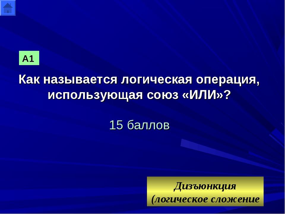 Как называется логическая операция, использующая союз «ИЛИ»? 15 баллов Дизъюн...