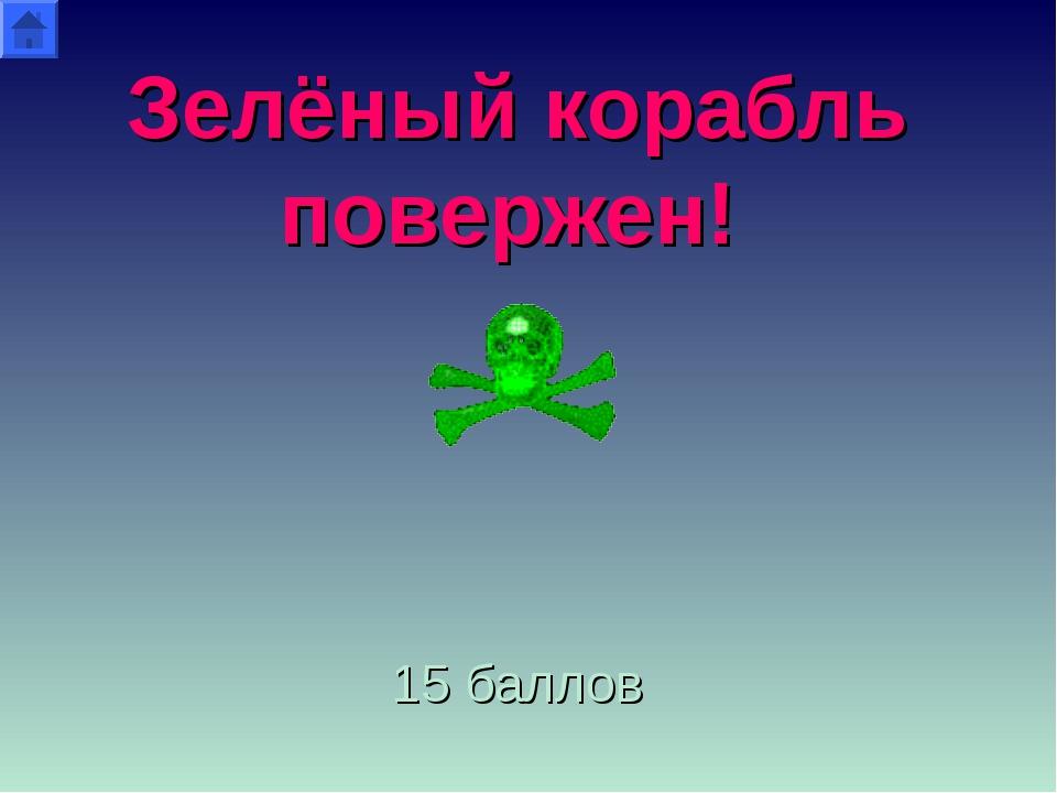 Зелёный корабль повержен! 15 баллов