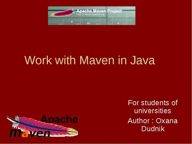 Work with Maven in Java For students of universities Author : Oxana Dudnik