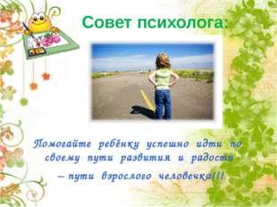 Совет психолога: Помогайте ребёнку успешно идти по своему пути развития и рад