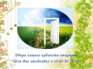 Двери нашего кабинета открыты для Вас ежедневно с 10.00 до 17.00