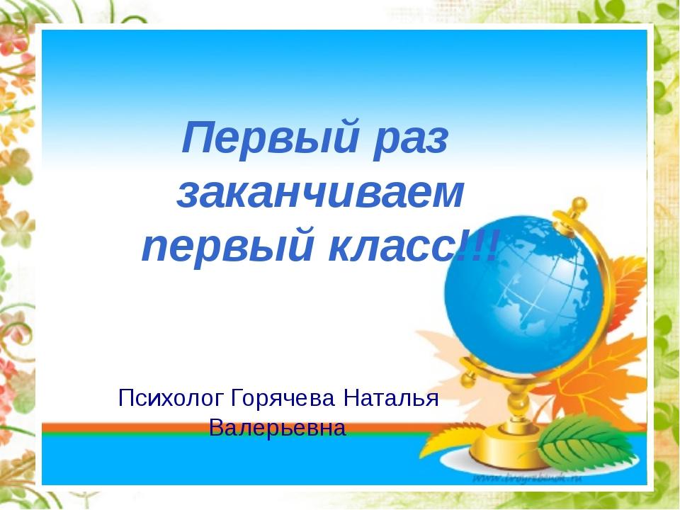 Первый раз заканчиваем первый класс!!! Психолог Горячева Наталья Валерьевна