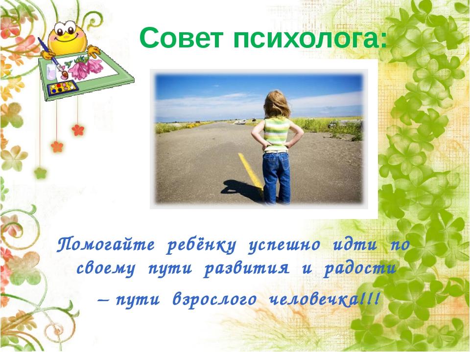 Совет психолога: Помогайте ребёнку успешно идти по своему пути развития и рад...