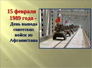 15 февраля 1989 года - День вывода советских войск из Афганистана