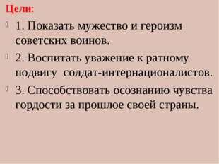 Цели: 1. Показать мужество и героизм советских воинов. 2. Воспитать уважение