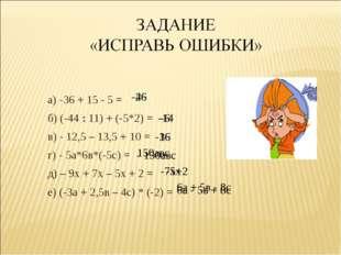 а) -36 + 15 - 5 = б) (-44 : 11) + (-5*2) = в) - 12,5 – 13,5 + 10 = г) - 5а*6в
