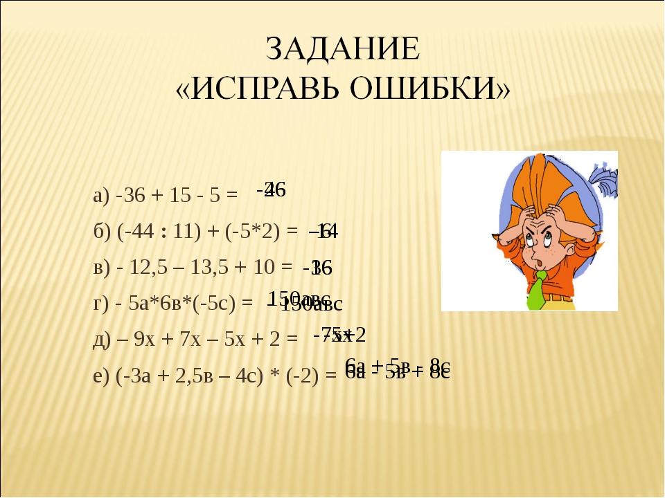 а) -36 + 15 - 5 = б) (-44 : 11) + (-5*2) = в) - 12,5 – 13,5 + 10 = г) - 5а*6в...