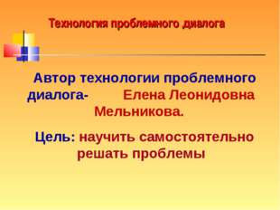 Технология проблемного диалога Автор технологии проблемного диалога- Елена Ле