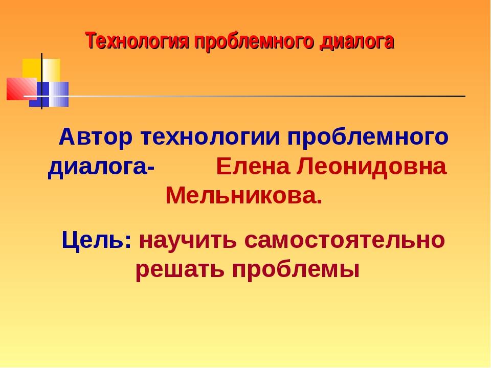Технология проблемного диалога Автор технологии проблемного диалога- Елена Ле...