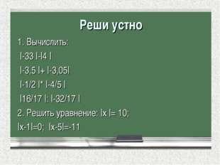 Реши устно 1. Вычислить:  -33  - 4    -3,5  +  -3,05   -1/2  *  -4/5    16/17