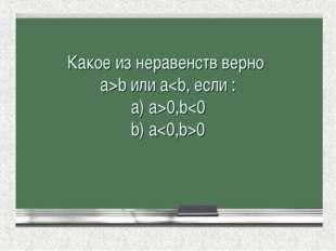 Какое из неравенств верно а>b или a0,b