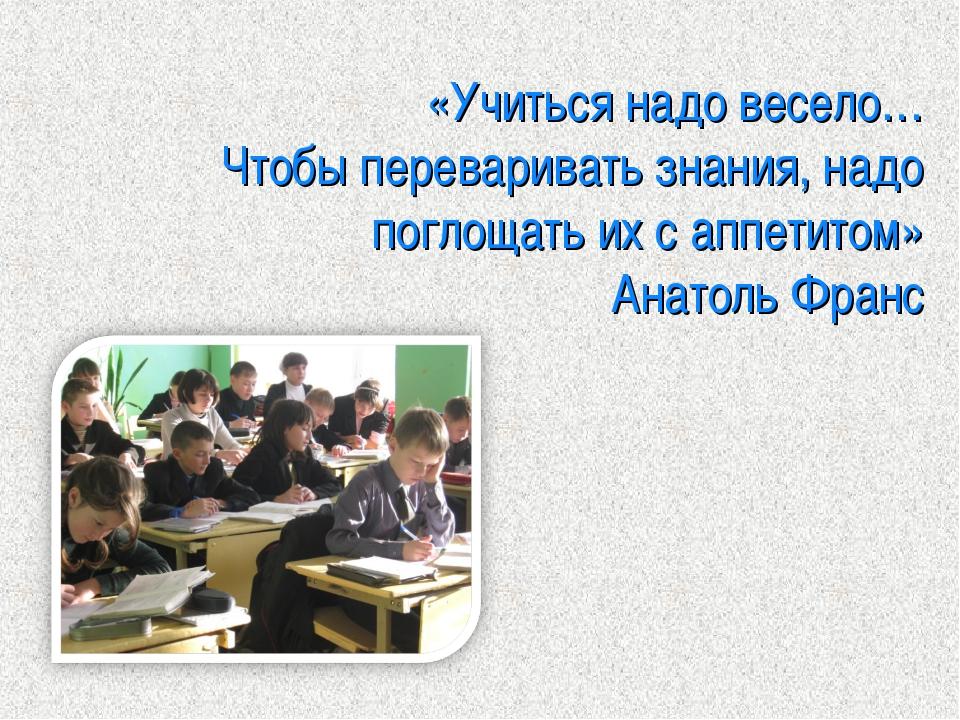 «Учиться надо весело… Чтобы переваривать знания, надо поглощать их с аппетито...