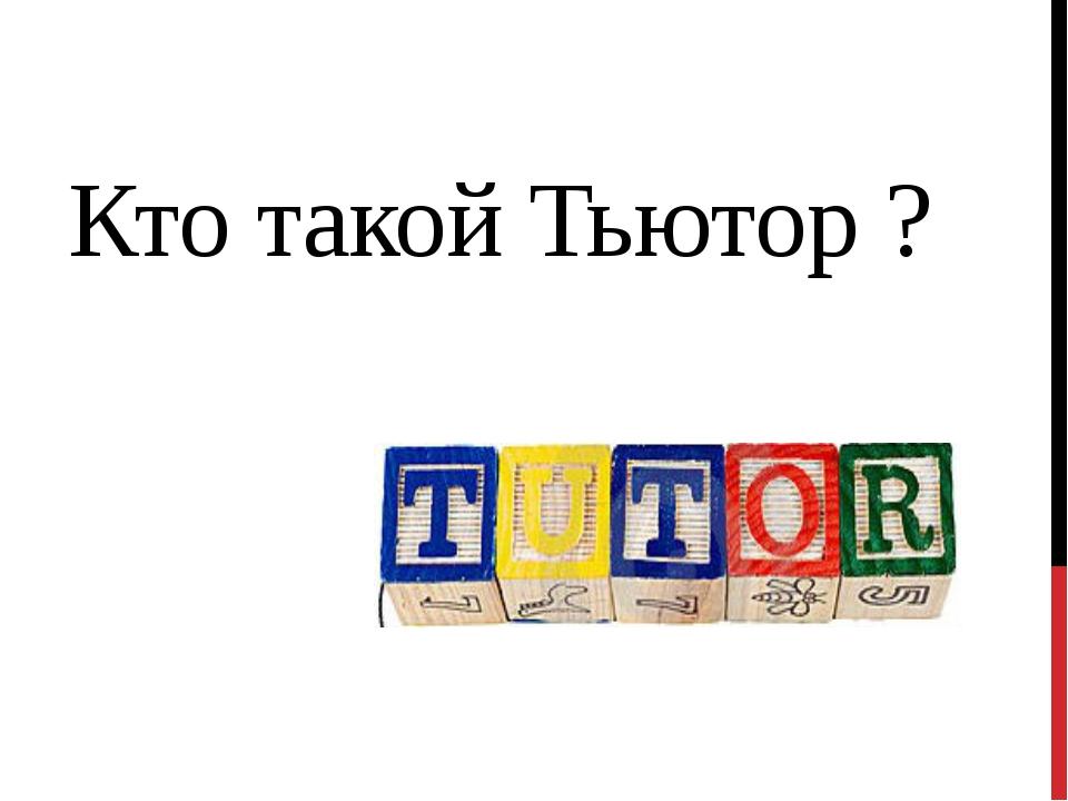 Кто такой Тьютор ?