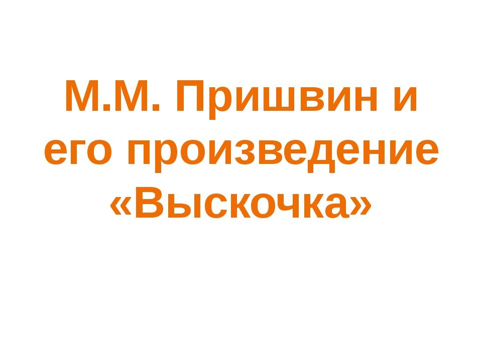 М.М. Пришвин и его произведение «Выскочка»