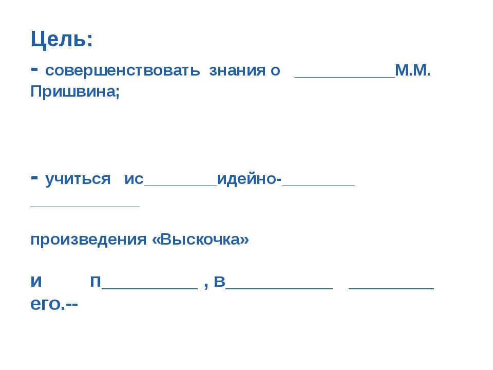 Цель: - совершенствовать знания о ___________М.М. Пришвина; - учиться ис_____...