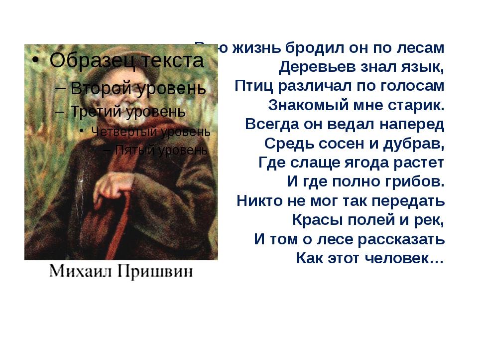Всю жизнь бродил он по лесам Деревьев знал язык, Птиц различал по голосам Зн...