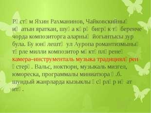 Рөстәм Яхин Рахманинов, Чайковскийның иҗатын яраткан, шуңа күрә бигрәк тә бе