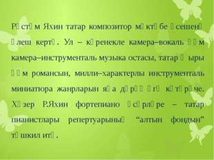 Рөстәм Яхин татар композитор мәктәбе үсешенә өлеш кертә. Ул – күренекле каме