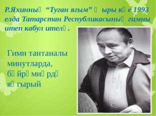 "Р.Яхинның ""Туган ягым"" җыры көе 1993 елда Татарстан Республикасының гимны ите"