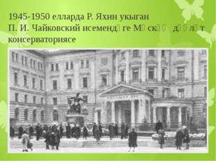 1945-1950 елларда Р. Яхин укыган П. И. Чайковский исемендәгеМәскәү дәүләт ко