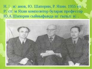 Н. Җиһанов, Ю. Шапорин, Р. Яхин. 1955 ел. Рөстәм Яхин композитор буларак проф