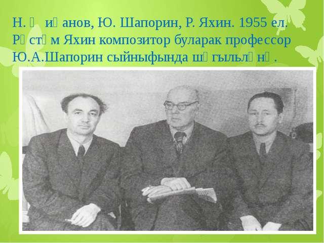 Н. Җиһанов, Ю. Шапорин, Р. Яхин. 1955 ел. Рөстәм Яхин композитор буларак проф...